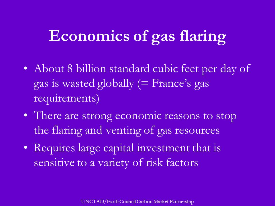 UNCTAD/Earth Council Carbon Market Partnership Economics of gas flaring About 8 billion standard cubic feet per day of gas is wasted globally (= France's gas requirements) There are strong economic reasons to stop the flaring and venting of gas resources Requires large capital investment that is sensitive to a variety of risk factors