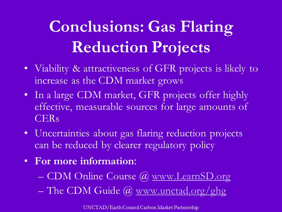 UNCTAD/Earth Council Carbon Market Partnership Conclusions: Gas Flaring Reduction Projects Viability & attractiveness of GFR projects is likely to increase as the CDM market grows In a large CDM market, GFR projects offer highly effective, measurable sources for large amounts of CERs Uncertainties about gas flaring reduction projects can be reduced by clearer regulatory policy For more information : –CDM Online Course @ www.LearnSD.orgwww.LearnSD.org –The CDM Guide @ www.unctad.org/ghgwww.unctad.org/ghg