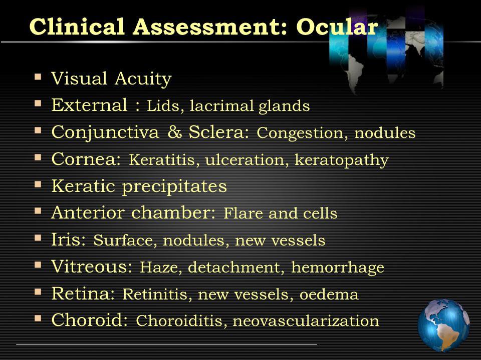 Clinical Assessment: Ocular  Visual Acuity  External : Lids, lacrimal glands  Conjunctiva & Sclera: Congestion, nodules  Cornea: Keratitis, ulceration, keratopathy  Keratic precipitates  Anterior chamber: Flare and cells  Iris: Surface, nodules, new vessels  Vitreous: Haze, detachment, hemorrhage  Retina: Retinitis, new vessels, oedema  Choroid: Choroiditis, neovascularization