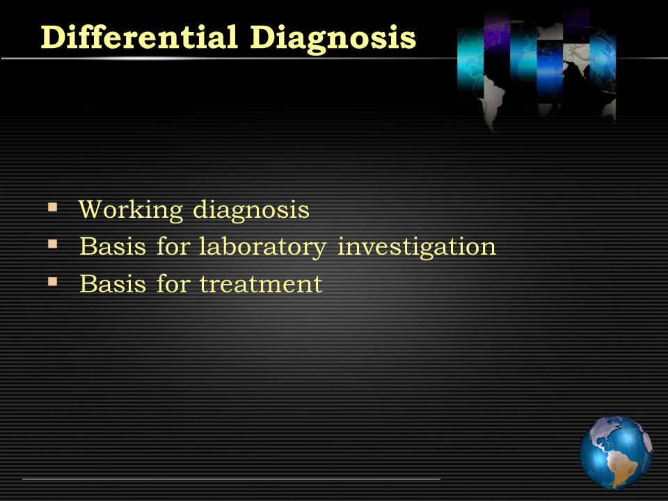 Differential Diagnosis  Working diagnosis  Basis for laboratory investigation  Basis for treatment