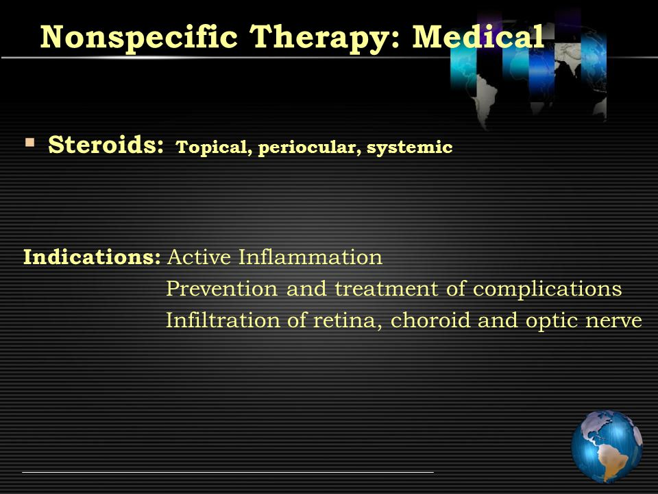 Nonspecific Therapy: Medical  Steroids: Topical, periocular, systemic Indications: Active Inflammation Prevention and treatment of complications Infiltration of retina, choroid and optic nerve