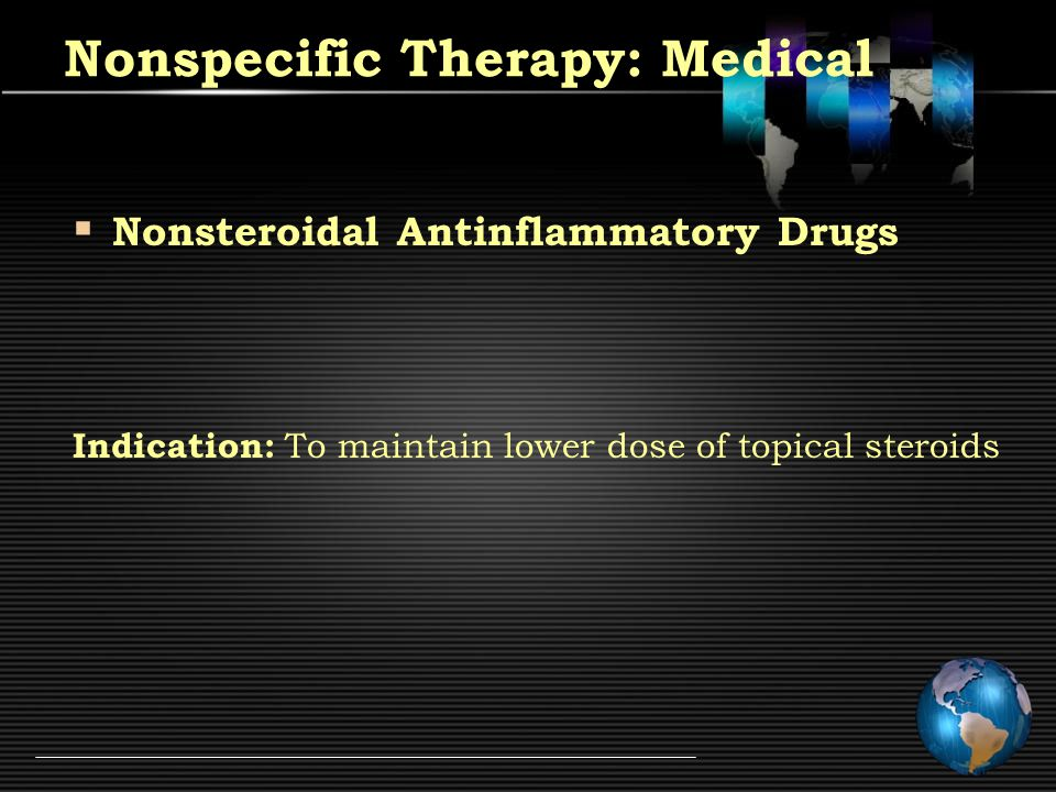 Nonspecific Therapy: Medical  Immunosuppressive Therapy Vision threatening intraocular inflammation Inadequate response to steroids Serious steroid induced side effects Contraindication of steroid therapy
