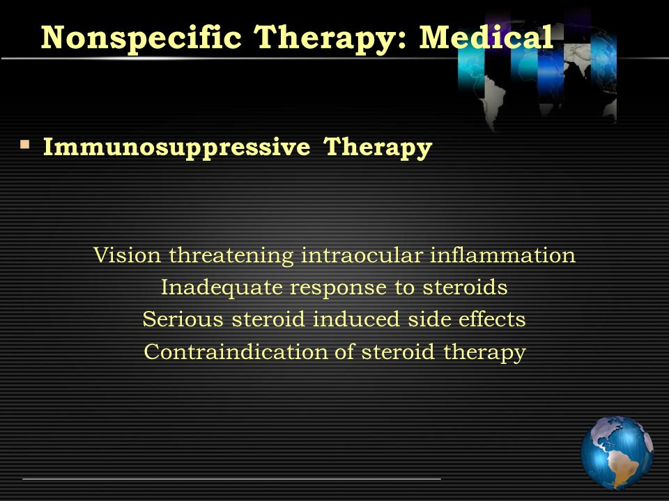 Nonspecific Therapy: Medical  Immunosuppressive Therapy Vision threatening intraocular inflammation Inadequate response to steroids Serious steroid induced side effects Contraindication of steroid therapy
