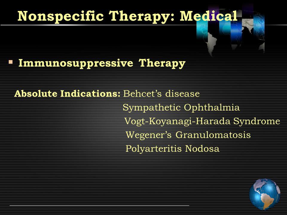 Immunosuppressive Therapy Absolute Indications: Behcet's disease Sympathetic Ophthalmia Vogt-Koyanagi-Harada Syndrome Wegener's Granulomatosis Polyarteritis Nodosa Nonspecific Therapy: Medical
