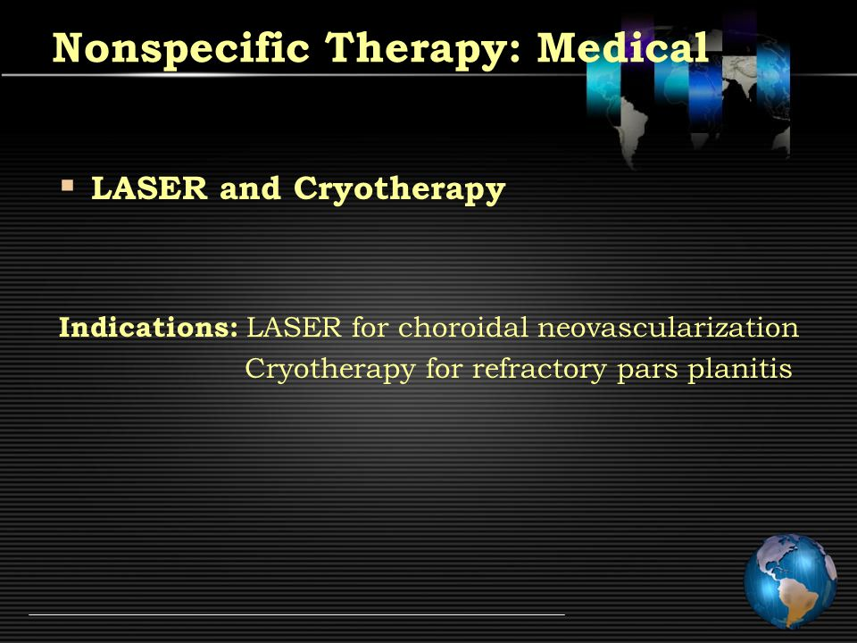  LASER and Cryotherapy Indications: LASER for choroidal neovascularization Cryotherapy for refractory pars planitis