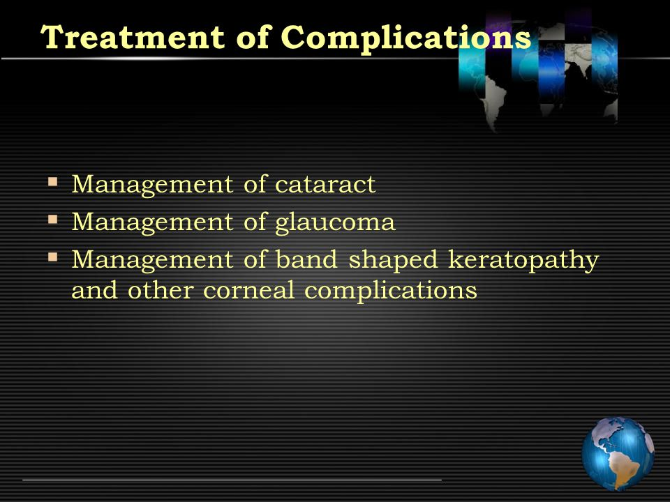 Treatment of Complications  Management of cataract  Management of glaucoma  Management of band shaped keratopathy and other corneal complications