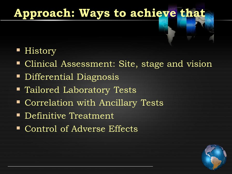 Approach: Ways to achieve that  History  Clinical Assessment: Site, stage and vision  Differential Diagnosis  Tailored Laboratory Tests  Correlation with Ancillary Tests  Definitive Treatment  Control of Adverse Effects