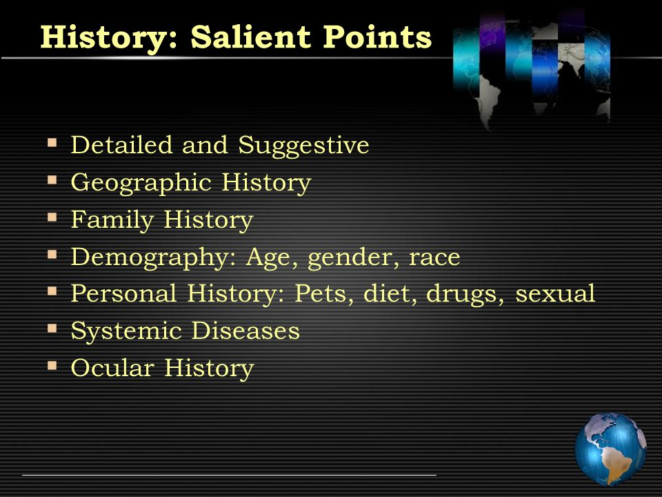 History: Salient Points  Detailed and Suggestive  Geographic History  Family History  Demography: Age, gender, race  Personal History: Pets, diet, drugs, sexual  Systemic Diseases  Ocular History