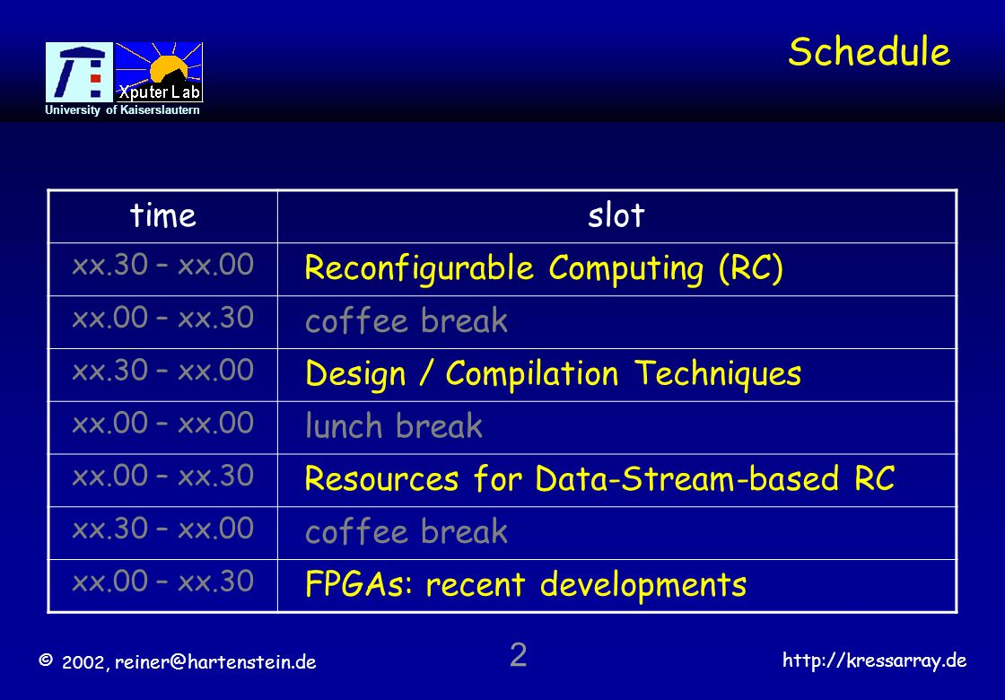 © 2002, reiner@hartenstein.de http://kressarray.de University of Kaiserslautern 2 Schedule timeslot xx.30 – xx.00 Reconfigurable Computing (RC) xx.00