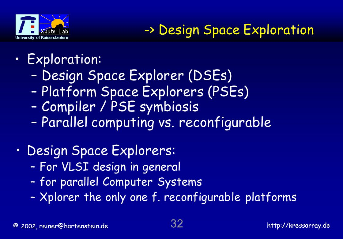 © 2002, reiner@hartenstein.de http://kressarray.de University of Kaiserslautern 32 -> Design Space Exploration Exploration: –Design Space Explorer (DS
