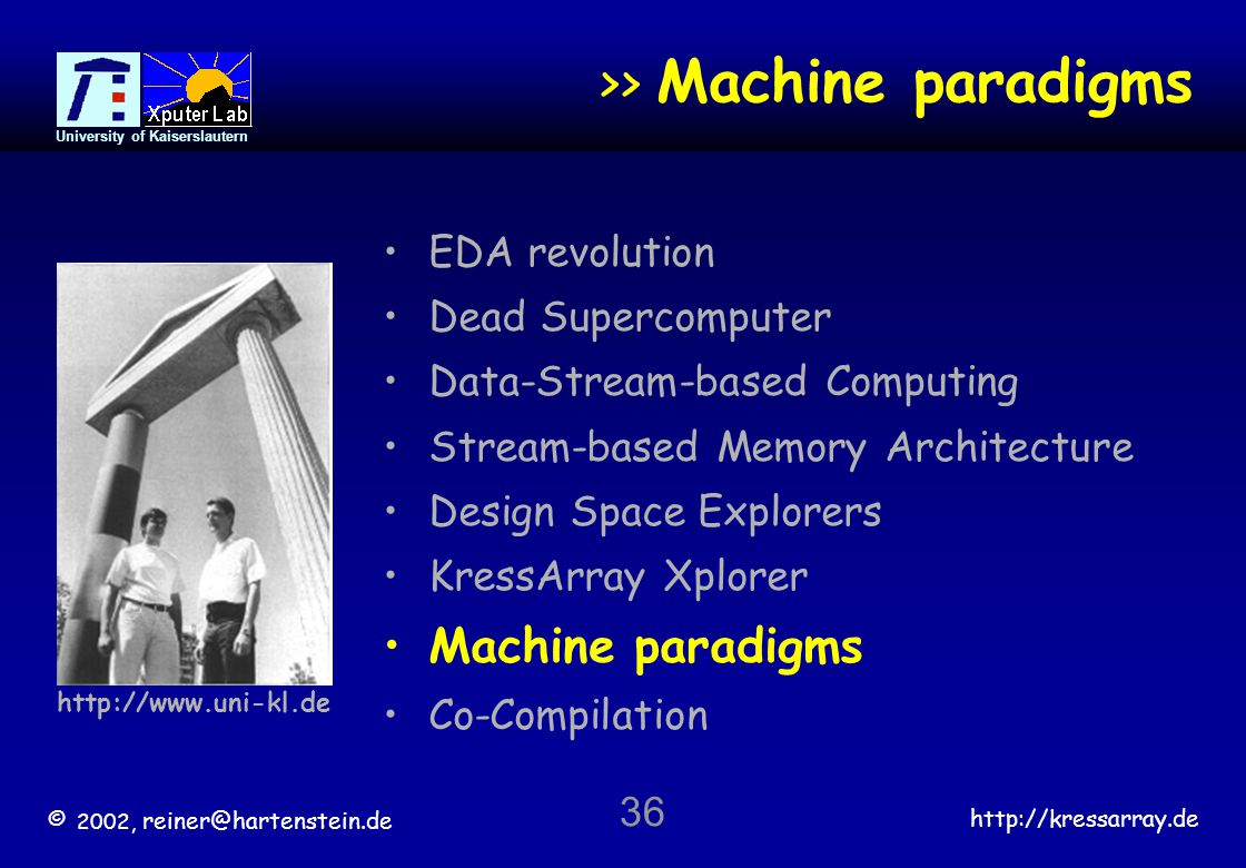 © 2002, reiner@hartenstein.de http://kressarray.de University of Kaiserslautern 36 >> Machine paradigms EDA revolution Dead Supercomputer Data-Stream-
