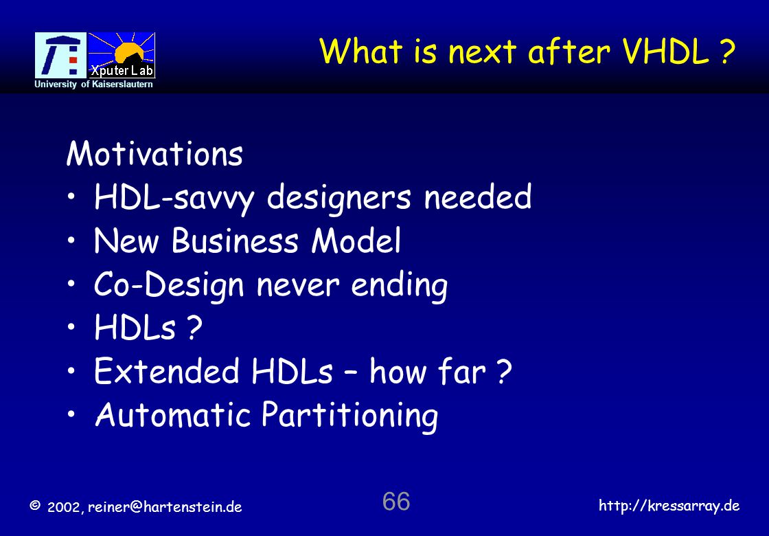 © 2002, reiner@hartenstein.de http://kressarray.de University of Kaiserslautern 66 What is next after VHDL ? Motivations HDL-savvy designers needed Ne