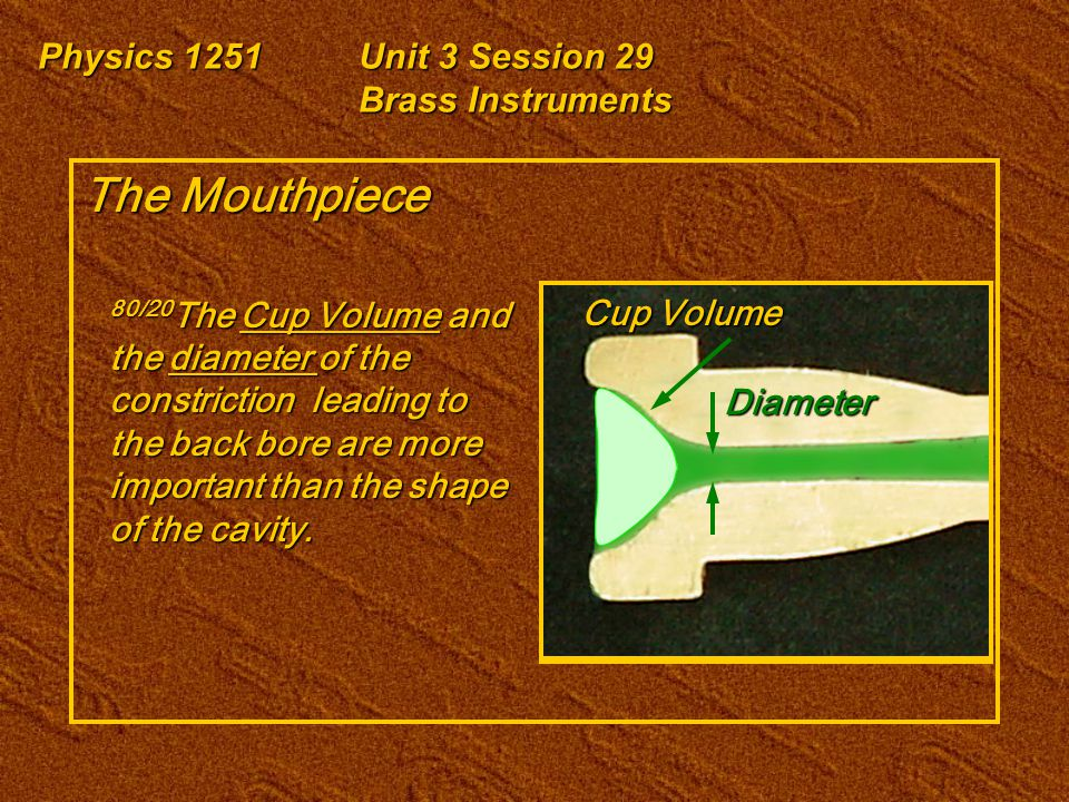 Physics 1251Unit 3 Session 29 Brass Instruments The Mouthpiece 80/20 The Cup Volume and the diameter of the constriction leading to the back bore are more important than the shape of the cavity.