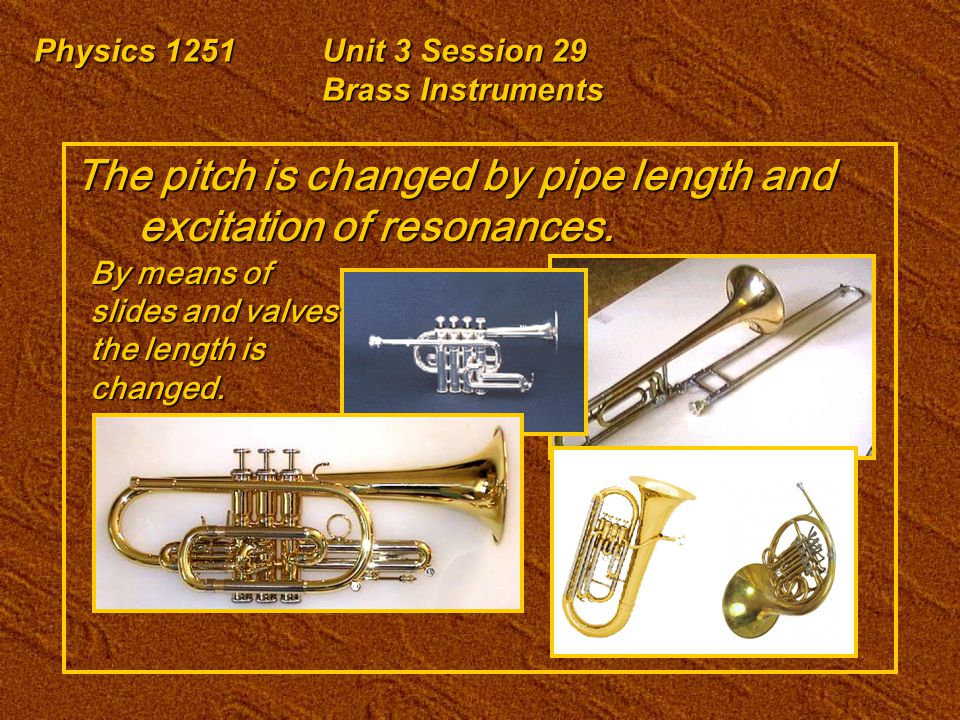 Physics 1251Unit 3 Session 29 Brass Instruments The pitch is changed by pipe length and excitation of resonances. By means of slides and valves the le