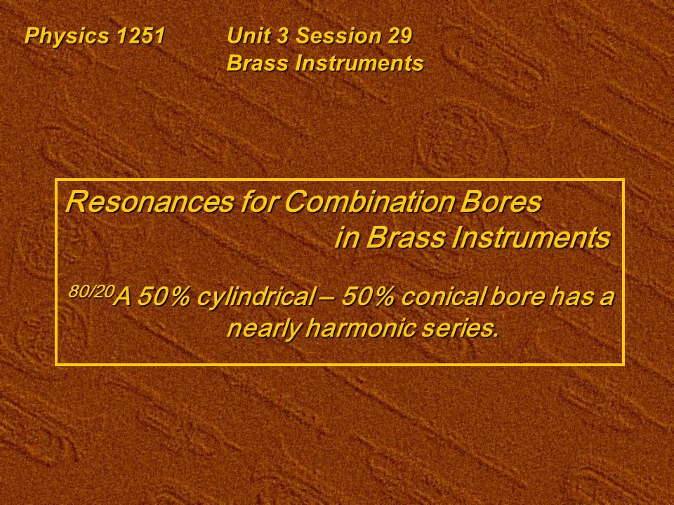 Physics 1251Unit 3 Session 29 Brass Instruments Resonances for Combination Bores in Brass Instruments 80/20 A 50% cylindrical ‒ 50% conical bore has a nearly harmonic series.