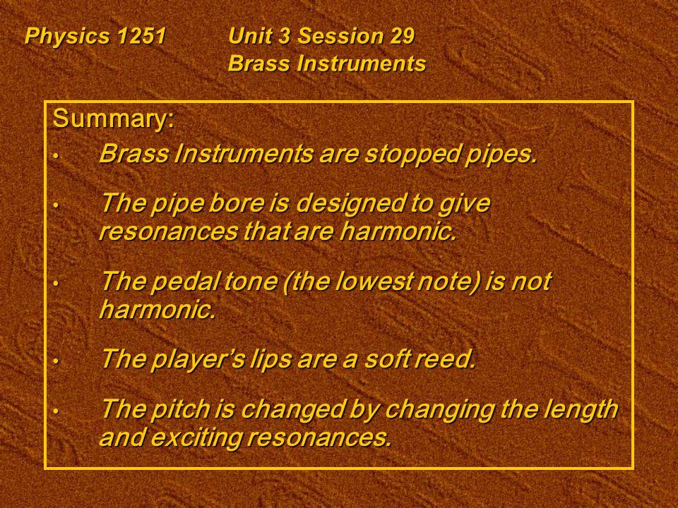 Physics 1251Unit 3 Session 29 Brass Instruments Summary: Brass Instruments are stopped pipes. Brass Instruments are stopped pipes. The pipe bore is de