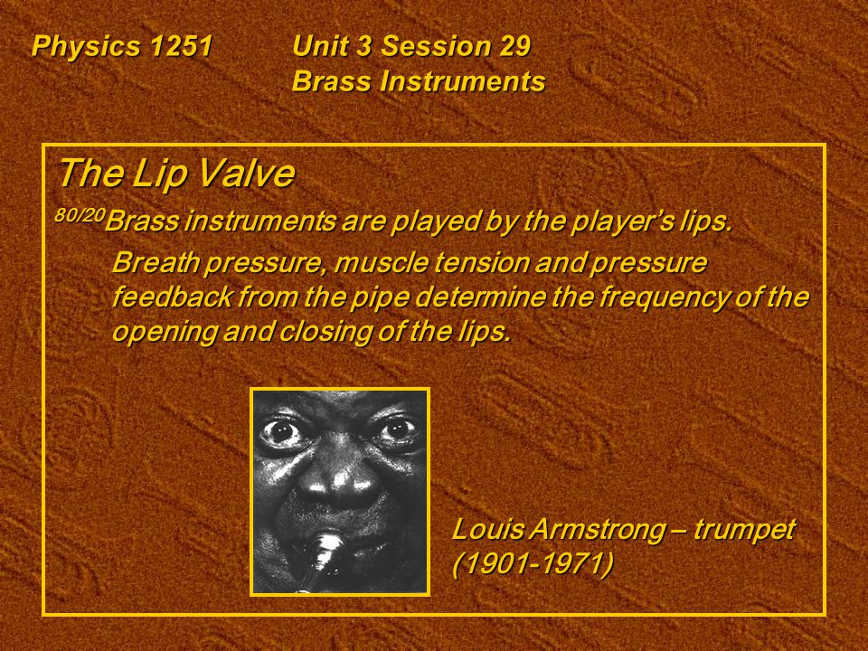 Physics 1251Unit 3 Session 29 Brass Instruments The Lip Valve 80/20 Brass instruments are played by the player's lips. Breath pressure, muscle tension
