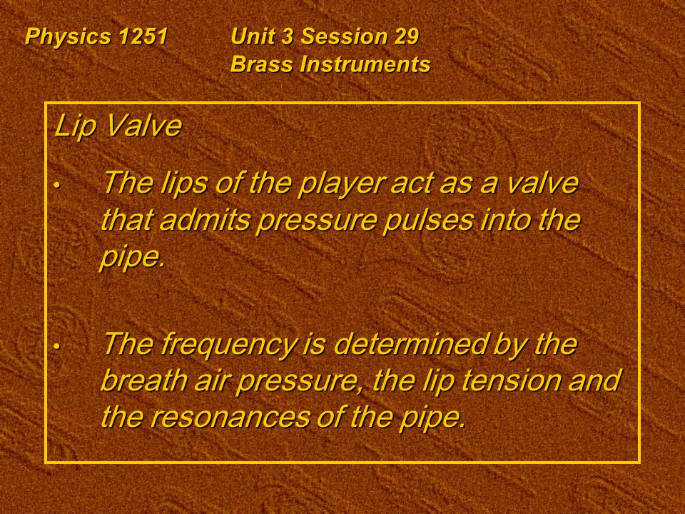 Physics 1251Unit 3 Session 29 Brass Instruments Lip Valve The lips of the player act as a valve that admits pressure pulses into the pipe. The lips of