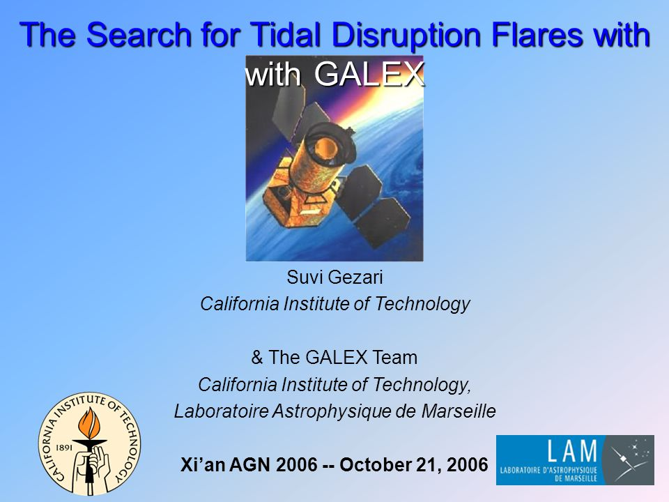Suvi Gezari California Institute of Technology & The GALEX Team California Institute of Technology, Laboratoire Astrophysique de Marseille Xi'an AGN 2006 -- October 21, 2006 The Search for Tidal Disruption Flares with with GALEX