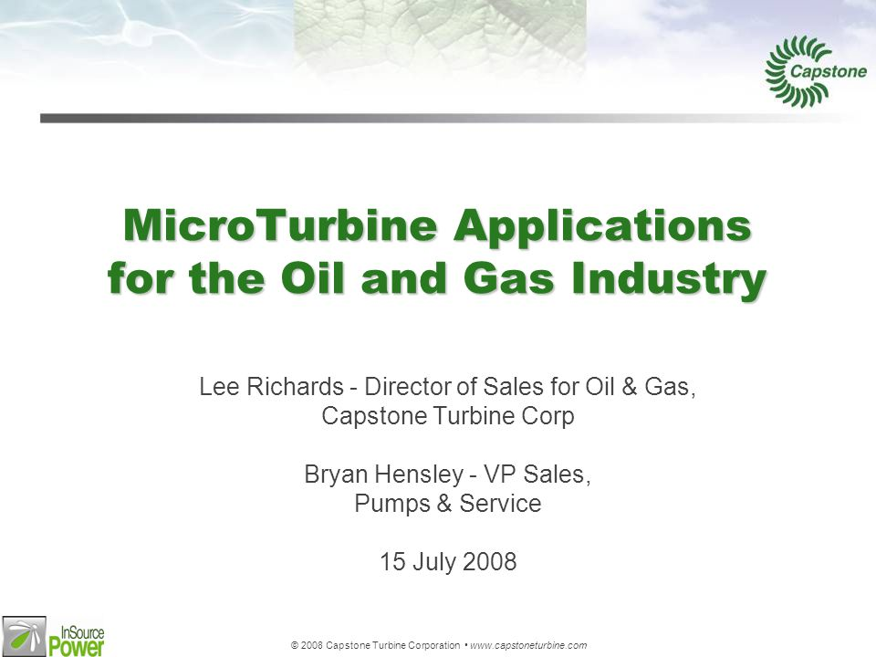 © 2008 Capstone Turbine Corporation www.capstoneturbine.com MicroTurbine Applications for the Oil and Gas Industry Lee Richards - Director of Sales for Oil & Gas, Capstone Turbine Corp Bryan Hensley - VP Sales, Pumps & Service 15 July 2008