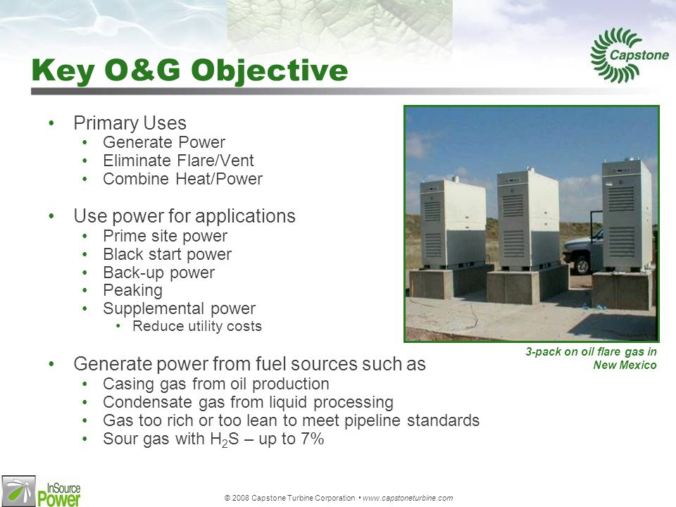 © 2008 Capstone Turbine Corporation www.capstoneturbine.com Key O&G Objective Primary Uses Generate Power Eliminate Flare/Vent Combine Heat/Power Use power for applications Prime site power Black start power Back-up power Peaking Supplemental power Reduce utility costs Generate power from fuel sources such as Casing gas from oil production Condensate gas from liquid processing Gas too rich or too lean to meet pipeline standards Sour gas with H 2 S – up to 7% 3-pack on oil flare gas in New Mexico