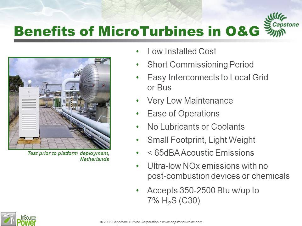 © 2008 Capstone Turbine Corporation www.capstoneturbine.com Low Installed Cost Short Commissioning Period Easy Interconnects to Local Grid or Bus Very Low Maintenance Ease of Operations No Lubricants or Coolants Small Footprint, Light Weight < 65dBA Acoustic Emissions Ultra-low NOx emissions with no post-combustion devices or chemicals Accepts 350-2500 Btu w/up to 7% H 2 S (C30) Benefits of MicroTurbines in O&G Test prior to platform deployment, Netherlands