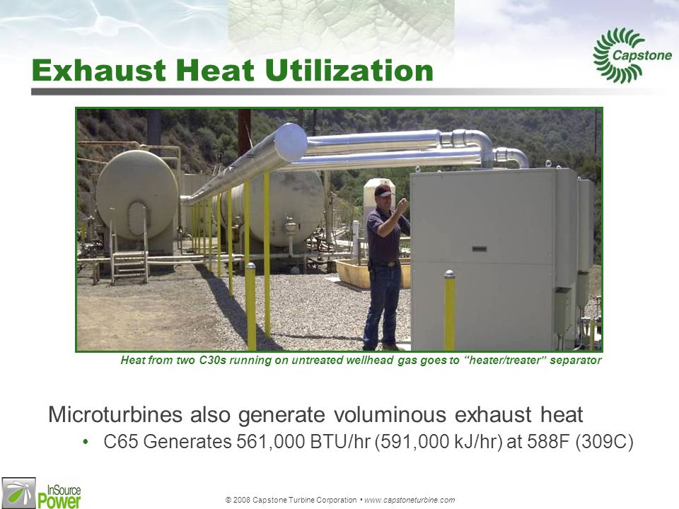 © 2008 Capstone Turbine Corporation www.capstoneturbine.com Exhaust Heat Utilization Microturbines also generate voluminous exhaust heat C65 Generates 561,000 BTU/hr (591,000 kJ/hr) at 588F (309C) Heat from two C30s running on untreated wellhead gas goes to heater/treater separator