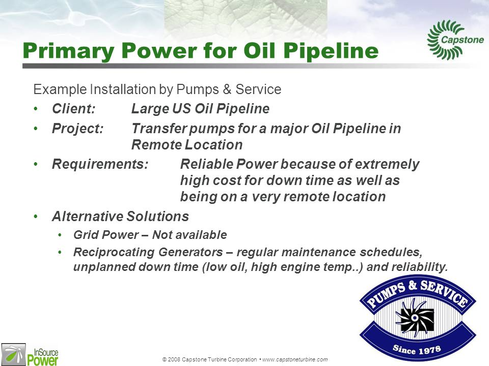 © 2008 Capstone Turbine Corporation www.capstoneturbine.com Primary Power for Oil Pipeline Example Installation by Pumps & Service Client:Large US Oil Pipeline Project:Transfer pumps for a major Oil Pipeline in Remote Location Requirements:Reliable Power because of extremely high cost for down time as well as being on a very remote location Alternative Solutions Grid Power – Not available Reciprocating Generators – regular maintenance schedules, unplanned down time (low oil, high engine temp..) and reliability.