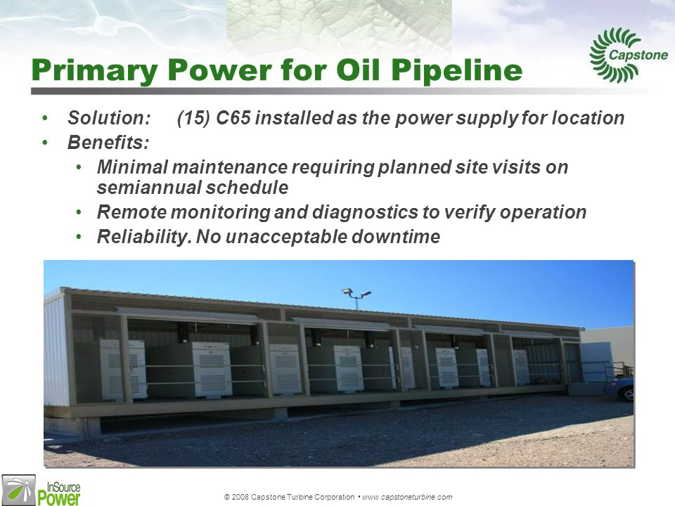 © 2008 Capstone Turbine Corporation www.capstoneturbine.com Primary Power for Oil Pipeline Solution:(15) C65 installed as the power supply for location Benefits: Minimal maintenance requiring planned site visits on semiannual schedule Remote monitoring and diagnostics to verify operation Reliability.