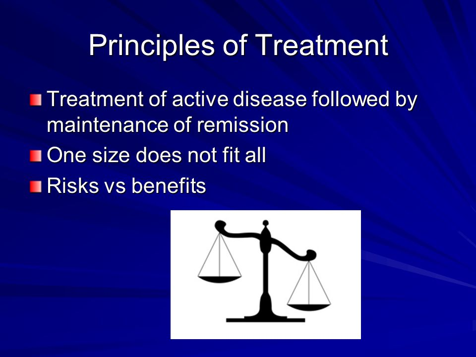 Principles of Treatment Treatment of active disease followed by maintenance of remission One size does not fit all Risks vs benefits