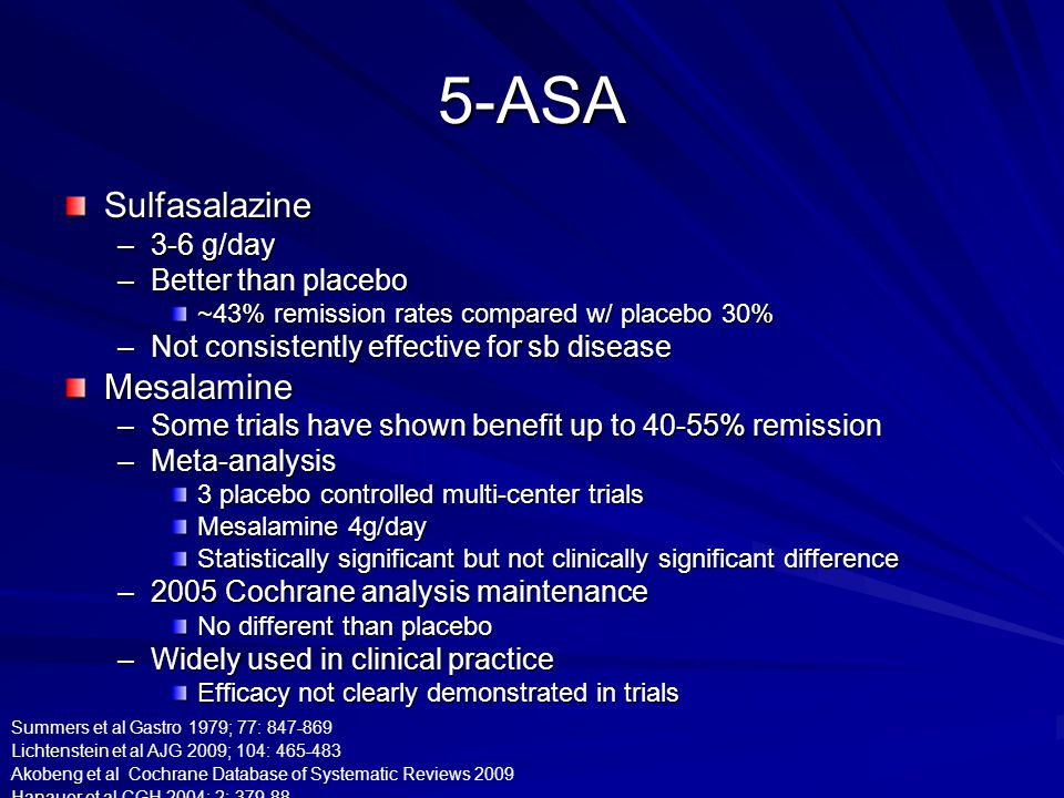 5-ASA Sulfasalazine –3-6 g/day –Better than placebo ~43% remission rates compared w/ placebo 30% –Not consistently effective for sb disease Mesalamine –Some trials have shown benefit up to 40-55% remission –Meta-analysis 3 placebo controlled multi-center trials Mesalamine 4g/day Statistically significant but not clinically significant difference –2005 Cochrane analysis maintenance No different than placebo –Widely used in clinical practice Efficacy not clearly demonstrated in trials Summers et al Gastro 1979; 77: 847-869 Lichtenstein et al AJG 2009; 104: 465-483 Akobeng et al Cochrane Database of Systematic Reviews 2009 Hanauer et al CGH 2004; 2: 379-88