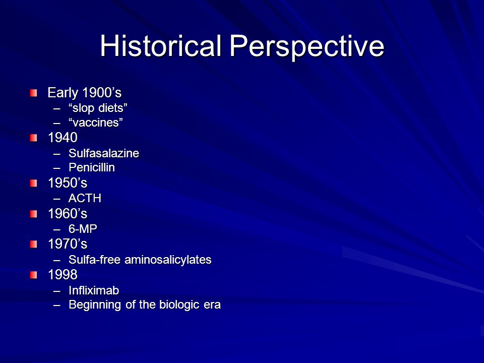 Historical Perspective Early 1900's – slop diets – vaccines 1940 –Sulfasalazine –Penicillin 1950's –ACTH 1960's –6-MP 1970's –Sulfa-free aminosalicylates 1998 –Infliximab –Beginning of the biologic era