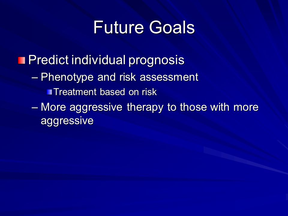 Future Goals Predict individual prognosis –Phenotype and risk assessment Treatment based on risk –More aggressive therapy to those with more aggressive