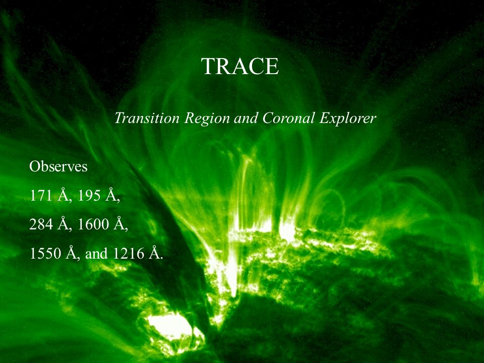 TRACE Transition Region and Coronal Explorer Observes 171 Å, 195 Å, 284 Å, 1600 Å, 1550 Å, and 1216 Å.