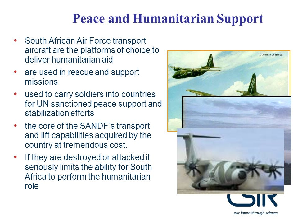 South African Air Force transport aircraft are the platforms of choice to deliver humanitarian aid are used in rescue and support missions used to carry soldiers into countries for UN sanctioned peace support and stabilization efforts the core of the SANDF's transport and lift capabilities acquired by the country at tremendous cost.