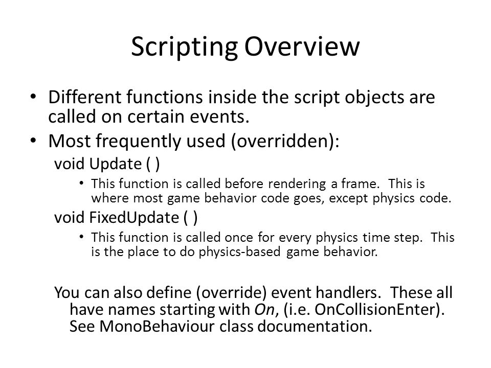 Basic C# Script using UnityEngine; using System.Collections; public class NewBehaviourScript : MonoBehaviour { // Use this for initialization void Start ( ) { } // Update is called once per frame void Update ( ) { } NewBehaviourScript is a subclass of MonoBehaviour.