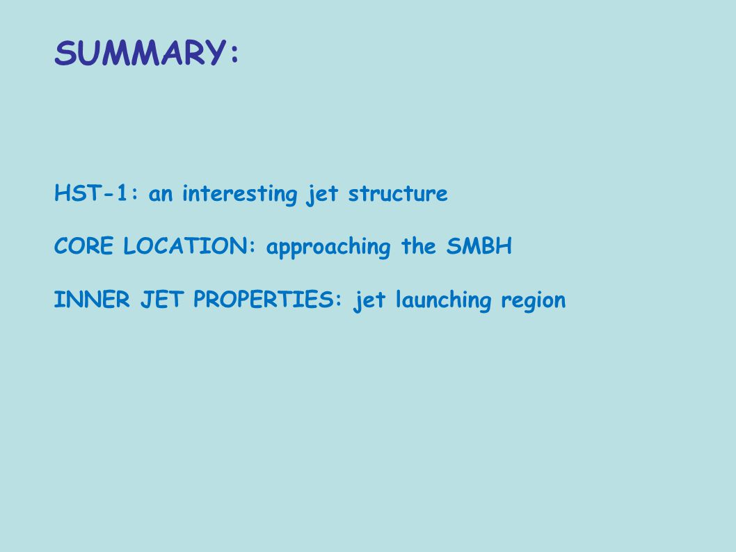 SUMMARY: HST-1: an interesting jet structure CORE LOCATION: approaching the SMBH INNER JET PROPERTIES: jet launching region
