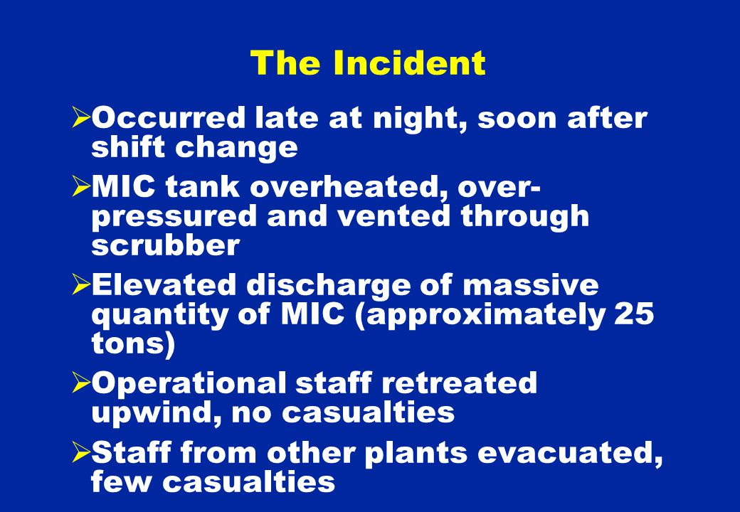  Occurred late at night, soon after shift change  MIC tank overheated, over- pressured and vented through scrubber  Elevated discharge of massive quantity of MIC (approximately 25 tons)  Operational staff retreated upwind, no casualties  Staff from other plants evacuated, few casualties The Incident