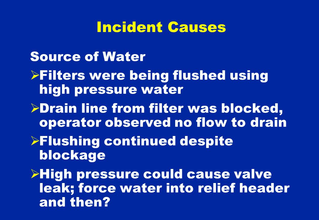 Source of Water  Filters were being flushed using high pressure water  Drain line from filter was blocked, operator observed no flow to drain  Flushing continued despite blockage  High pressure could cause valve leak; force water into relief header and then.