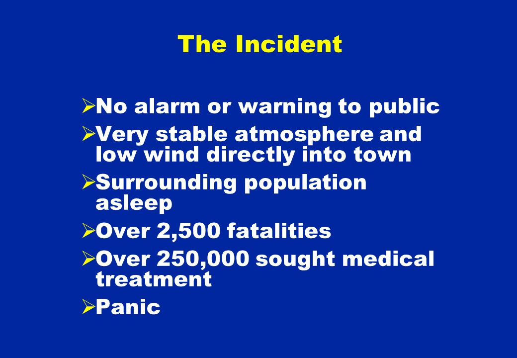 No alarm or warning to public  Very stable atmosphere and low wind directly into town  Surrounding population asleep  Over 2,500 fatalities  Over 250,000 sought medical treatment  Panic The Incident