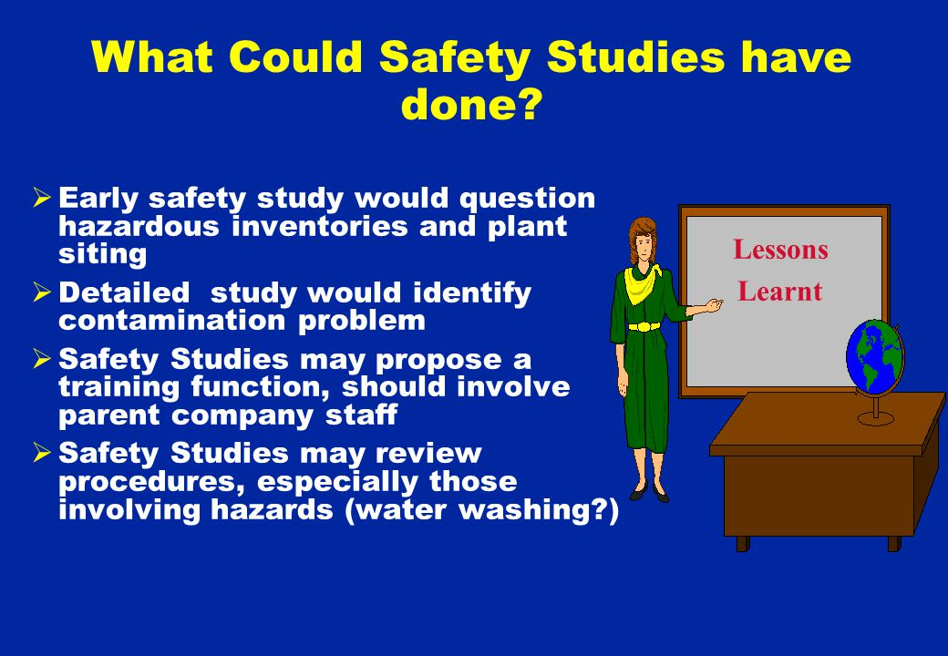  Early safety study would question hazardous inventories and plant siting  Detailed study would identify contamination problem  Safety Studies may propose a training function, should involve parent company staff  Safety Studies may review procedures, especially those involving hazards (water washing ) Lessons Learnt What Could Safety Studies have done