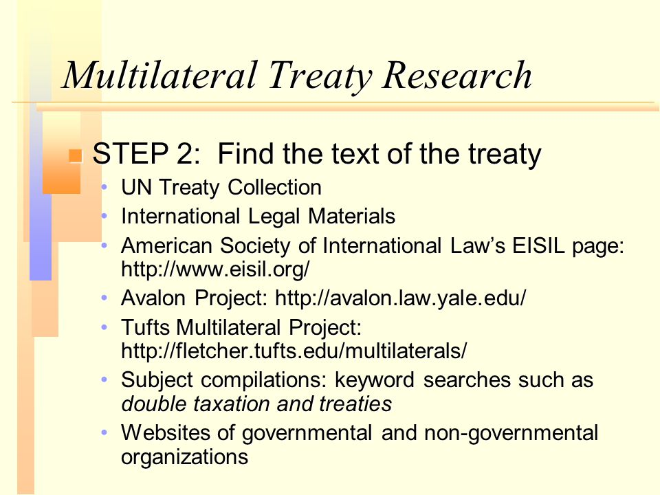 Multilateral Treaty Research n STEP 2: Find the text of the treaty UN Treaty CollectionUN Treaty Collection International Legal MaterialsInternational Legal Materials American Society of International Law's EISIL page: http://www.eisil.org/American Society of International Law's EISIL page: http://www.eisil.org/ Avalon Project: http://avalon.law.yale.edu/Avalon Project: http://avalon.law.yale.edu/ Tufts Multilateral Project: http://fletcher.tufts.edu/multilaterals/Tufts Multilateral Project: http://fletcher.tufts.edu/multilaterals/ Subject compilations: keyword searches such as double taxation and treatiesSubject compilations: keyword searches such as double taxation and treaties Websites of governmental and non-governmental organizationsWebsites of governmental and non-governmental organizations
