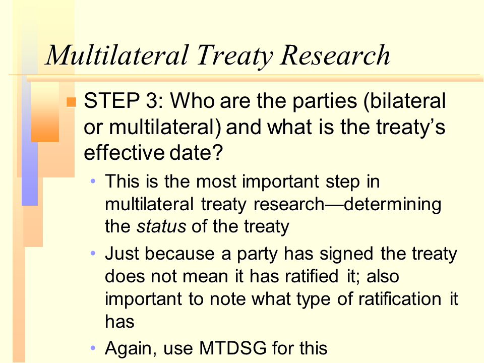 Multilateral Treaty Research n STEP 3: Who are the parties (bilateral or multilateral) and what is the treaty's effective date.