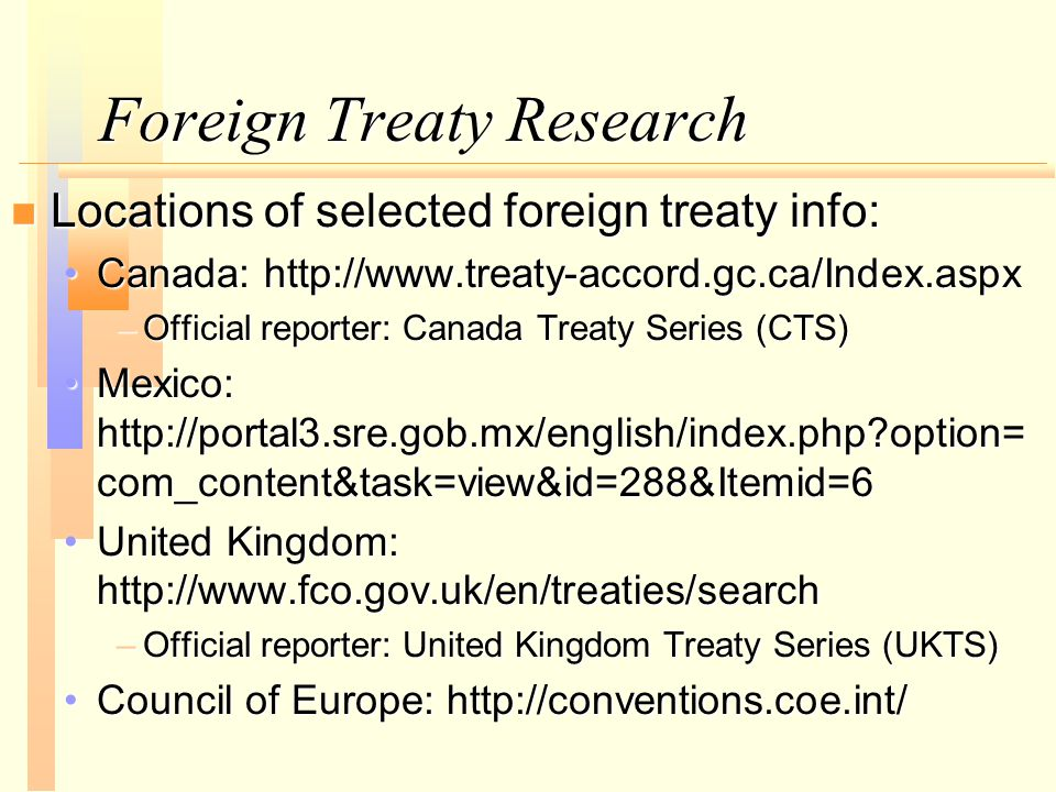 Foreign Treaty Research n Locations of selected foreign treaty info: Canada: http://www.treaty-accord.gc.ca/Index.aspxCanada: http://www.treaty-accord.gc.ca/Index.aspx –Official reporter: Canada Treaty Series (CTS) Mexico: http://portal3.sre.gob.mx/english/index.php option= com_content&task=view&id=288&Itemid=6Mexico: http://portal3.sre.gob.mx/english/index.php option= com_content&task=view&id=288&Itemid=6 United Kingdom: http://www.fco.gov.uk/en/treaties/searchUnited Kingdom: http://www.fco.gov.uk/en/treaties/search –Official reporter: United Kingdom Treaty Series (UKTS) Council of Europe: http://conventions.coe.int/Council of Europe: http://conventions.coe.int/