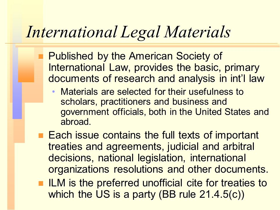 International Legal Materials n Published by the American Society of International Law, provides the basic, primary documents of research and analysis in int'l law Materials are selected for their usefulness to scholars, practitioners and business and government officials, both in the United States and abroad.Materials are selected for their usefulness to scholars, practitioners and business and government officials, both in the United States and abroad.