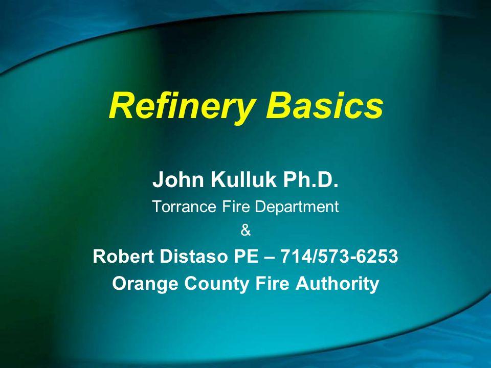 Refinery Basics John Kulluk Ph.D. Torrance Fire Department & Robert Distaso PE – 714/573-6253 Orange County Fire Authority