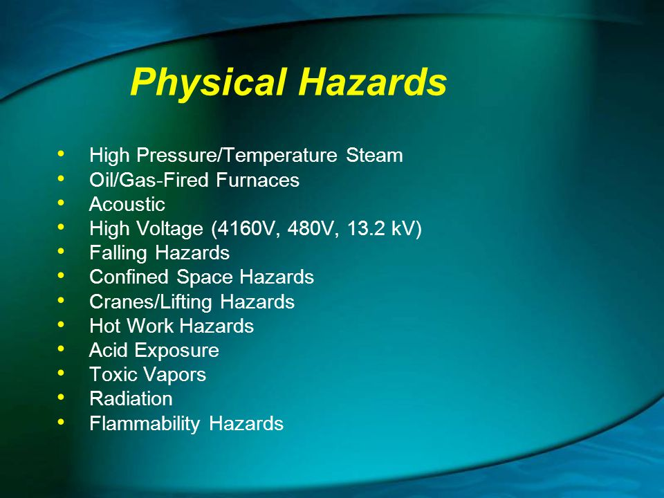 Physical Hazards High Pressure/Temperature Steam Oil/Gas-Fired Furnaces Acoustic High Voltage (4160V, 480V, 13.2 kV) Falling Hazards Confined Space Ha