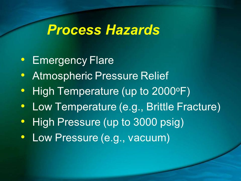 Process Hazards Emergency Flare Atmospheric Pressure Relief High Temperature (up to 2000 o F) Low Temperature (e.g., Brittle Fracture) High Pressure (