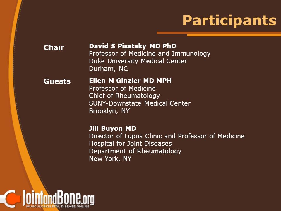 Chair David S Pisetsky MD PhD Professor of Medicine and Immunology Duke University Medical Center Durham, NC Guests Ellen M Ginzler MD MPH Professor of Medicine Chief of Rheumatology SUNY-Downstate Medical Center Brooklyn, NY Jill Buyon MD Director of Lupus Clinic and Professor of Medicine Hospital for Joint Diseases Department of Rheumatology New York, NY Participants