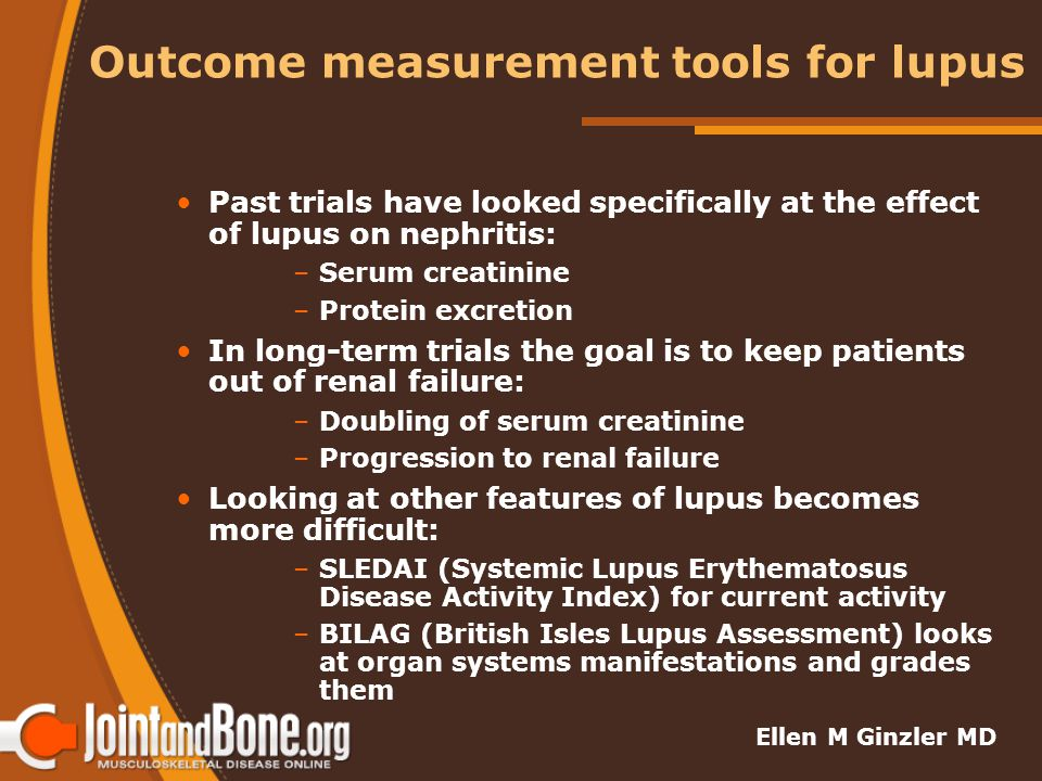 Outcome measurement tools for lupus Past trials have looked specifically at the effect of lupus on nephritis: –Serum creatinine –Protein excretion In long-term trials the goal is to keep patients out of renal failure: –Doubling of serum creatinine –Progression to renal failure Looking at other features of lupus becomes more difficult: –SLEDAI (Systemic Lupus Erythematosus Disease Activity Index) for current activity –BILAG (British Isles Lupus Assessment) looks at organ systems manifestations and grades them Ellen M Ginzler MD